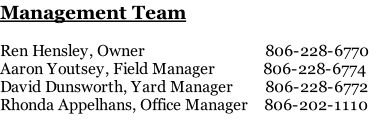 Management Team  Ren Hensley, Owner                              806-228-6770 Aaron Youtsey, Field Manager            806-228-6774 David Dunsworth, Yard Manager        806-228-6772 Rhonda Appelhans, Office Manager    806-202-1110